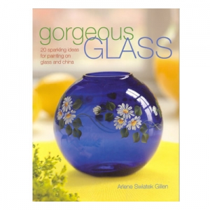 Gorgeous Glass: 20 Sparkling Ideas for Painting on Glass and China