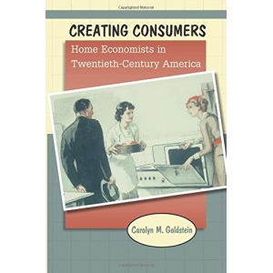Creating Consumers: Home Economists in Twentieth-Century America